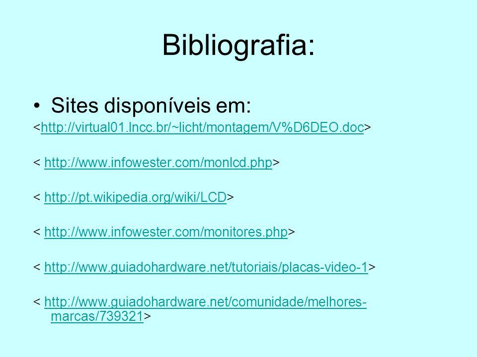 Bibliografia: Sites disponíveis em: http://virtual01.lncc.br/~licht/montagem/V%D6DEO.doc http://www.infowester.com/monlcd.php http://pt.wikipedia.org/