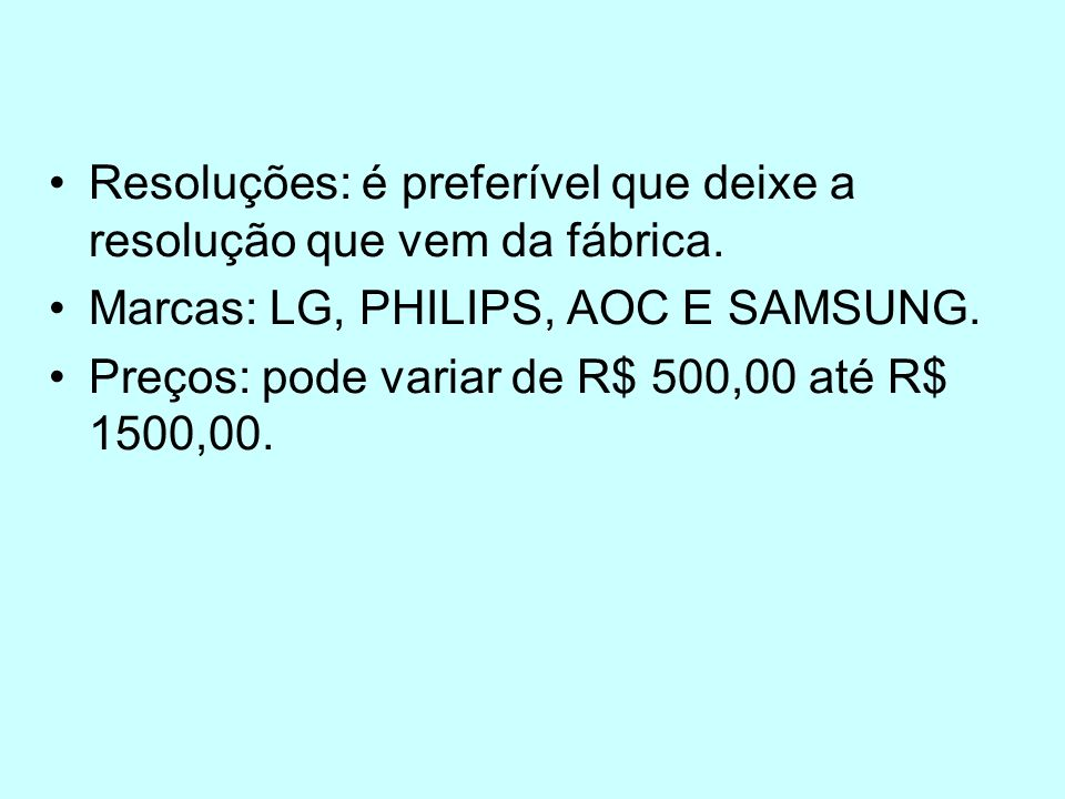 Resoluções: é preferível que deixe a resolução que vem da fábrica. Marcas: LG, PHILIPS, AOC E SAMSUNG. Preços: pode variar de R$ 500,00 até R$ 1500,00