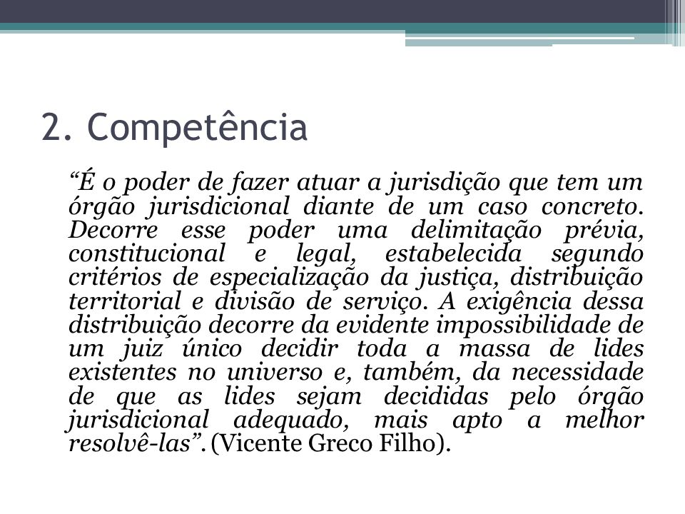 2. Competência É o poder de fazer atuar a jurisdição que tem um órgão jurisdicional diante de um caso concreto. Decorre esse poder uma delimitação pré