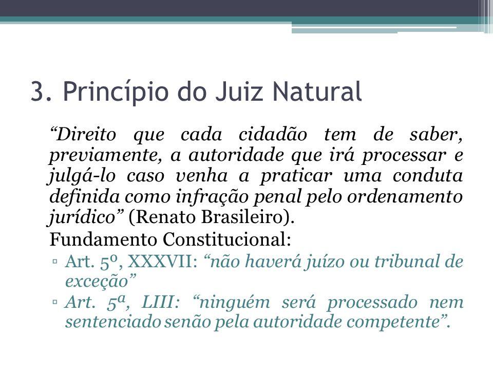 3. Princípio do Juiz Natural Direito que cada cidadão tem de saber, previamente, a autoridade que irá processar e julgá-lo caso venha a praticar uma c