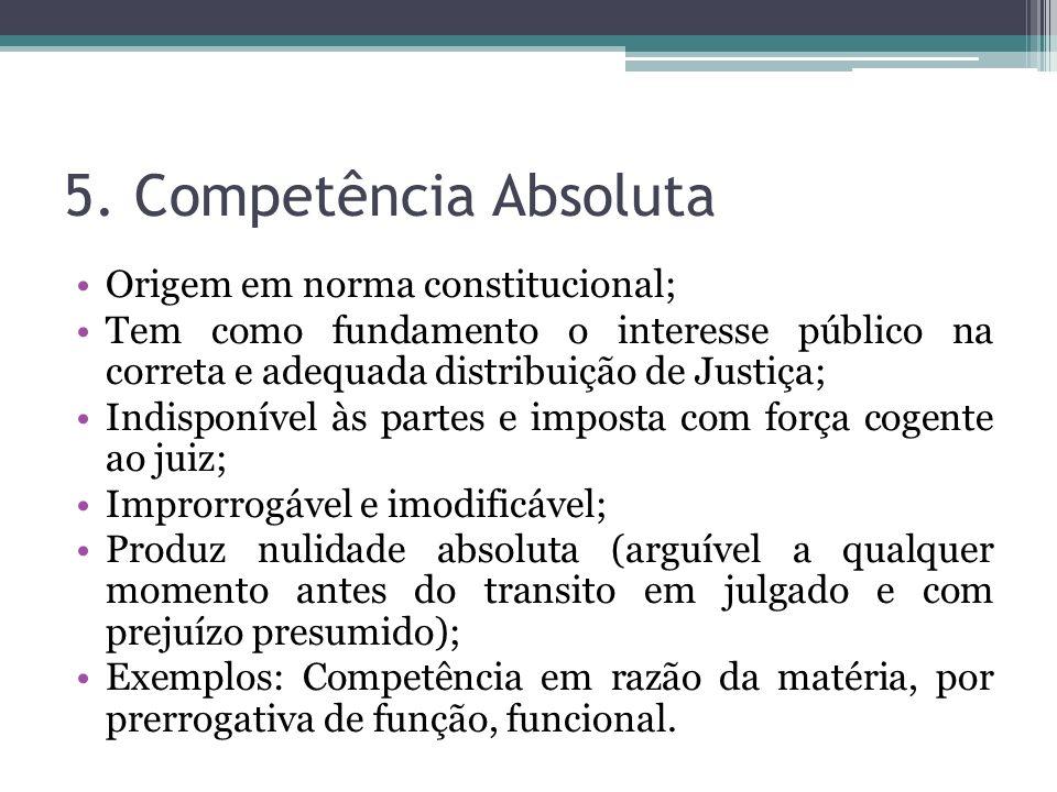 5. Competência Absoluta Origem em norma constitucional; Tem como fundamento o interesse público na correta e adequada distribuição de Justiça; Indispo