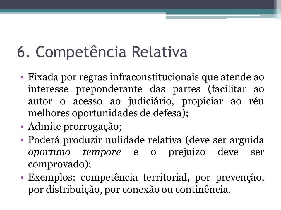 6. Competência Relativa Fixada por regras infraconstitucionais que atende ao interesse preponderante das partes (facilitar ao autor o acesso ao judici