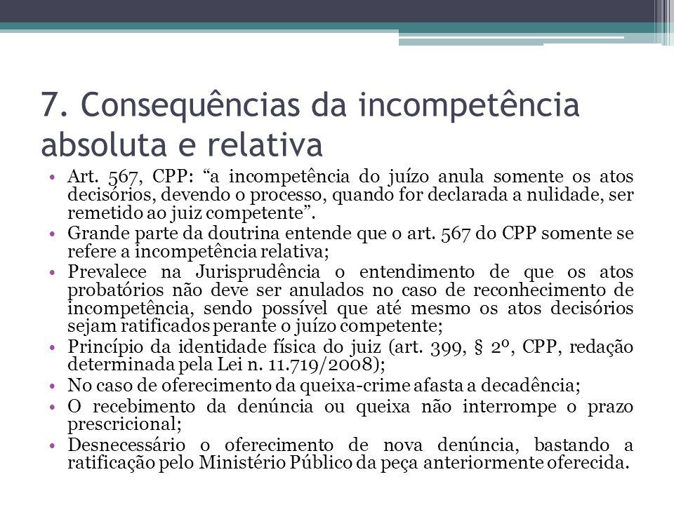 7. Consequências da incompetência absoluta e relativa Art. 567, CPP: a incompetência do juízo anula somente os atos decisórios, devendo o processo, qu
