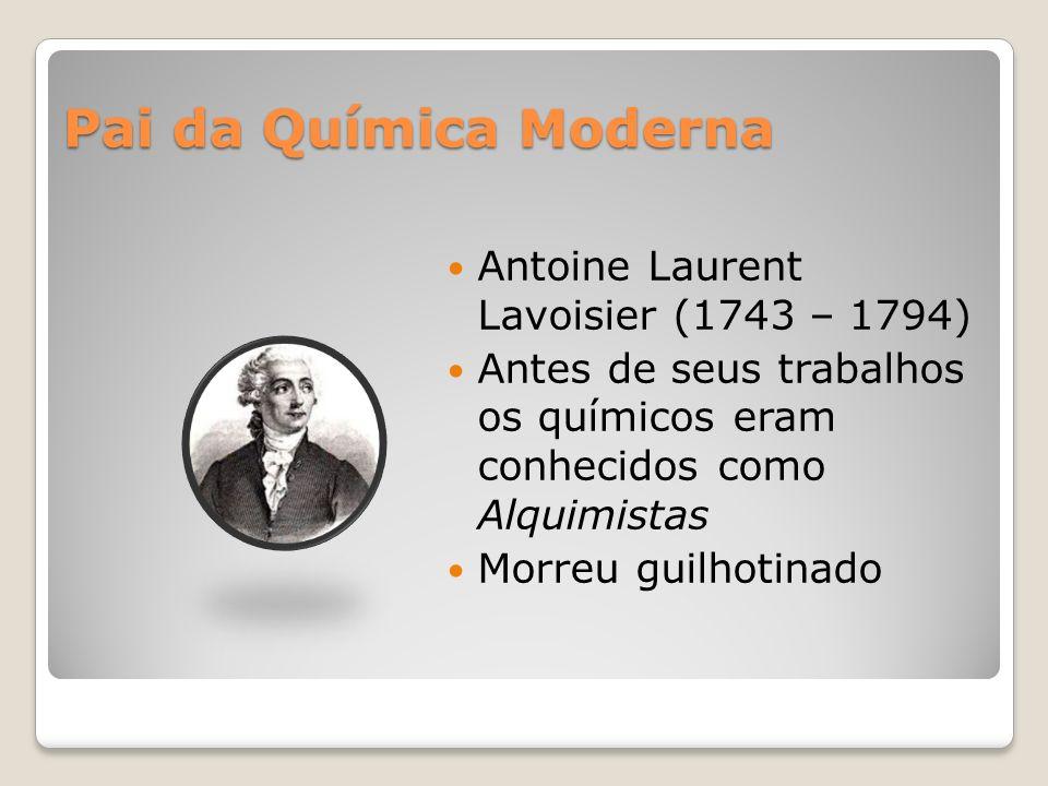 Pai da Química Moderna Antoine Laurent Lavoisier (1743 – 1794) Antes de seus trabalhos os químicos eram conhecidos como Alquimistas Morreu guilhotinado
