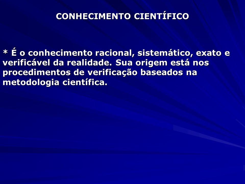 CONHECIMENTO CIENTÍFICO * É o conhecimento racional, sistemático, exato e verificável da realidade. Sua origem está nos procedimentos de verificação b