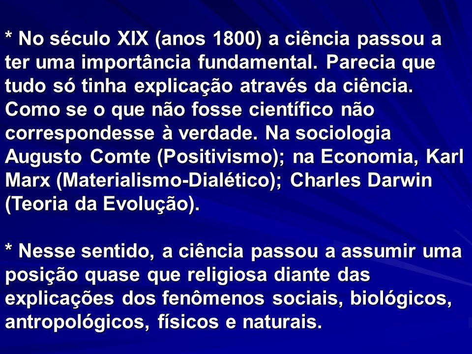 * No século XIX (anos 1800) a ciência passou a ter uma importância fundamental. Parecia que tudo só tinha explicação através da ciência. Como se o que