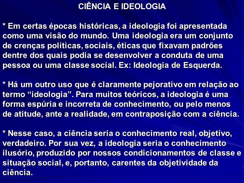 CIÊNCIA E IDEOLOGIA * Em certas épocas históricas, a ideologia foi apresentada como uma visão do mundo. Uma ideologia era um conjunto de crenças polít