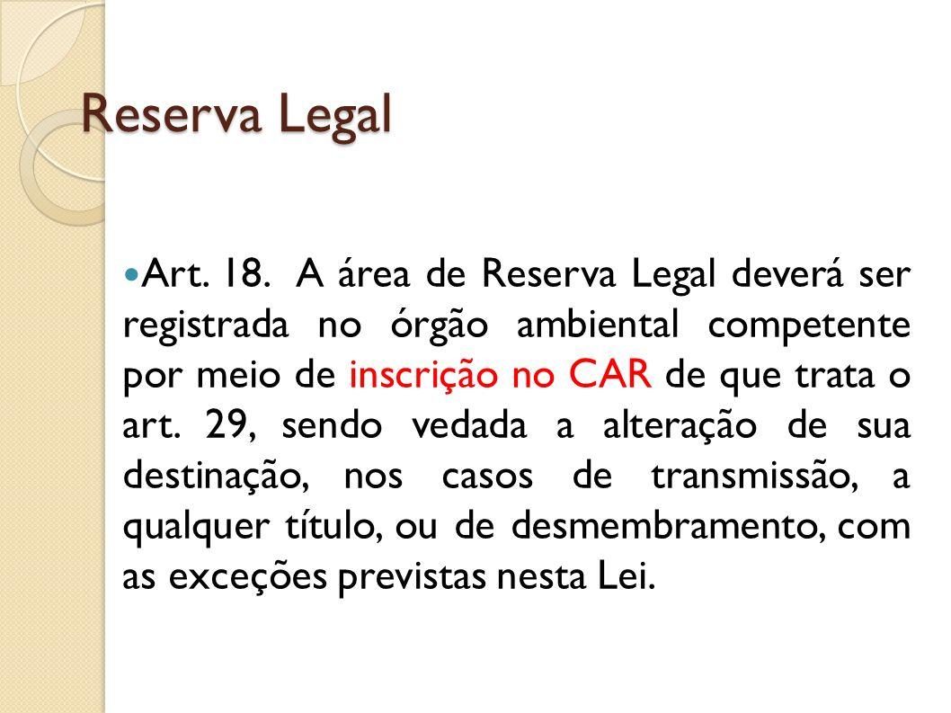 Reserva Legal Art. 18. A área de Reserva Legal deverá ser registrada no órgão ambiental competente por meio de inscrição no CAR de que trata o art. 29
