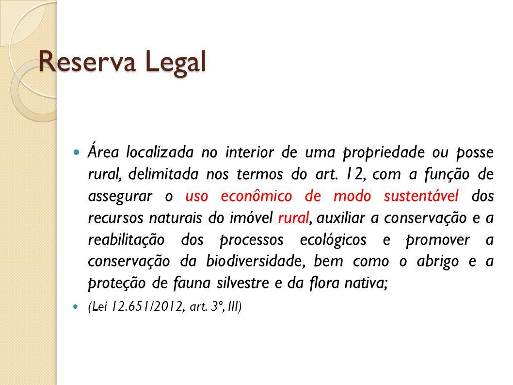 Reserva Legal Área localizada no interior de uma propriedade ou posse rural, delimitada nos termos do art. 12, com a função de assegurar o uso econômi