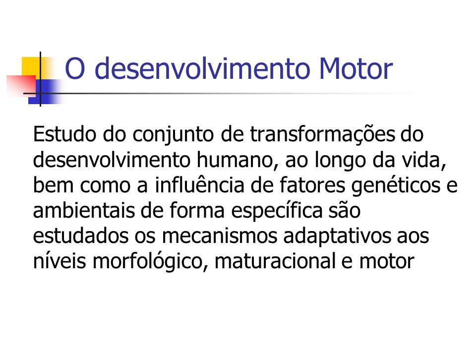 O desenvolvimento Motor Estudo do conjunto de transformações do desenvolvimento humano, ao longo da vida, bem como a influência de fatores genéticos e