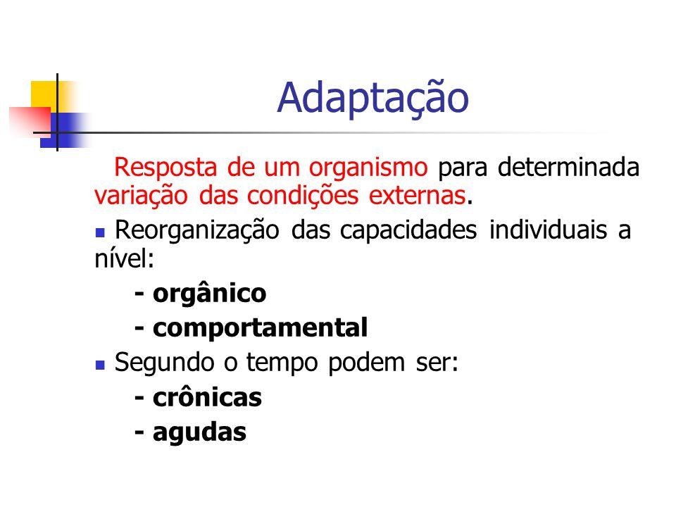 Adaptação Resposta de um organismo para determinada variação das condições externas. Reorganização das capacidades individuais a nível: - orgânico - c