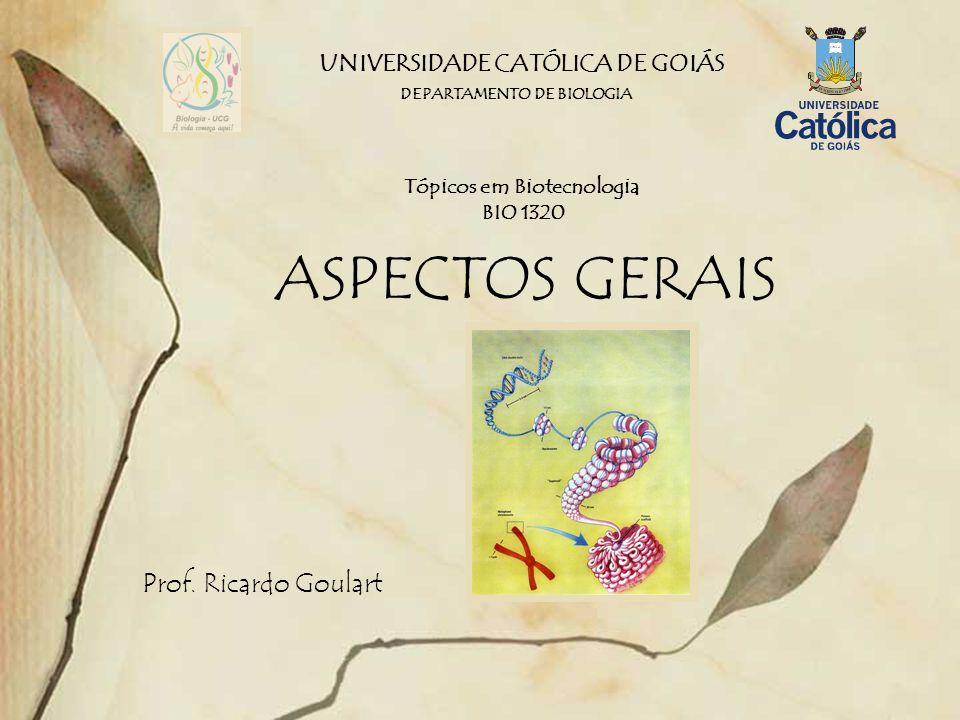 UNIVERSIDADE CATÓLICA DE GOIÁS ASPECTOS GERAIS Prof. Ricardo Goulart DEPARTAMENTO DE BIOLOGIA Tópicos em Biotecnologia BIO 1320