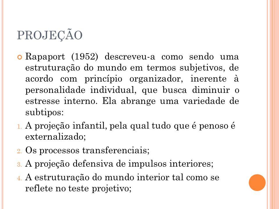 PROJEÇÃO Rapaport (1952) descreveu-a como sendo uma estruturação do mundo em termos subjetivos, de acordo com princípio organizador, inerente à personalidade individual, que busca diminuir o estresse interno.