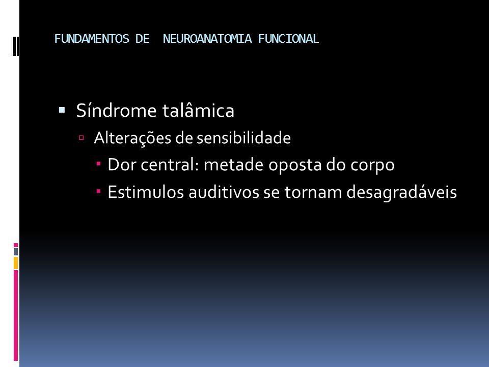FUNDAMENTOS DE NEUROANATOMIA FUNCIONAL Síndrome talâmica Alterações de sensibilidade Dor central: metade oposta do corpo Estimulos auditivos se tornam