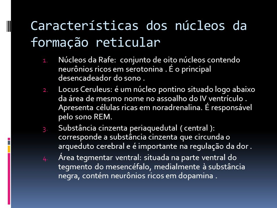 Características dos núcleos da formação reticular 1. Núcleos da Rafe: conjunto de oito núcleos contendo neurônios ricos em serotonina. É o principal d