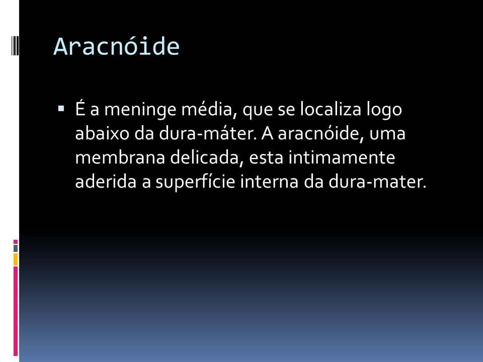 Aracnóide É a meninge média, que se localiza logo abaixo da dura-máter. A aracnóide, uma membrana delicada, esta intimamente aderida a superfície inte