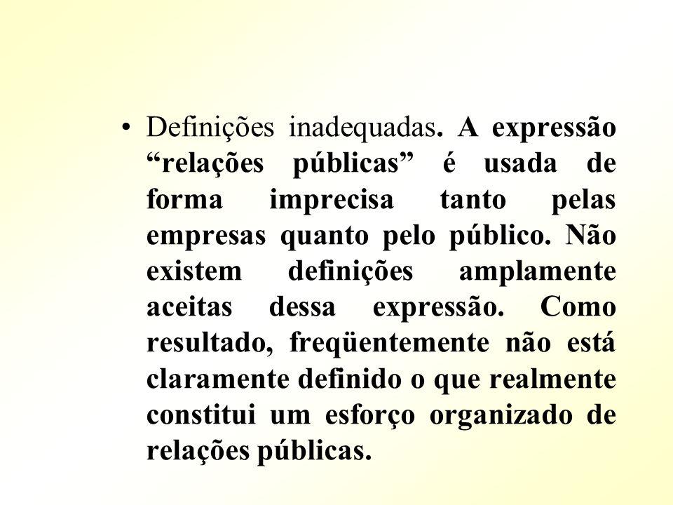 Definições inadequadas. A expressão relações públicas é usada de forma imprecisa tanto pelas empresas quanto pelo público. Não existem definições ampl