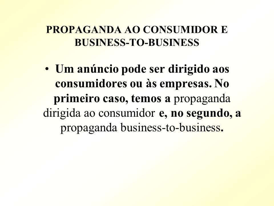 PROPAGANDA AO CONSUMIDOR E BUSINESS-TO-BUSINESS Um anúncio pode ser dirigido aos consumidores ou às empresas. No primeiro caso, temos a propaganda dir