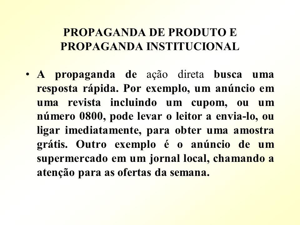 PROPAGANDA DE PRODUTO E PROPAGANDA INSTITUCIONAL A propaganda de ação direta busca uma resposta rápida. Por exemplo, um anúncio em uma revista incluin