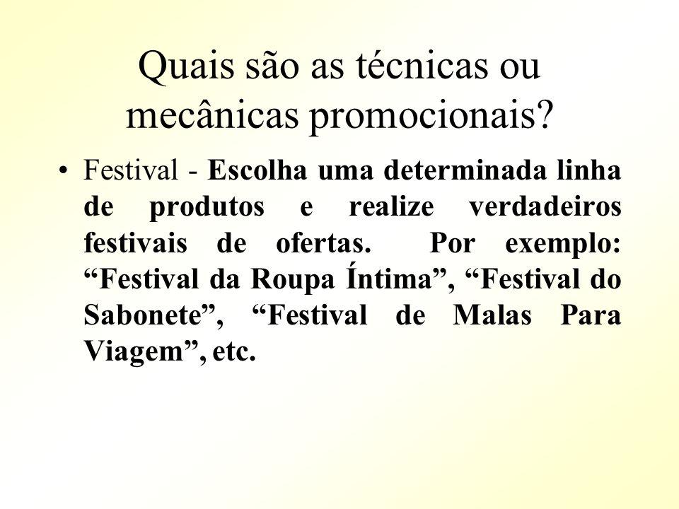 Quais são as técnicas ou mecânicas promocionais? Festival - Escolha uma determinada linha de produtos e realize verdadeiros festivais de ofertas. Por