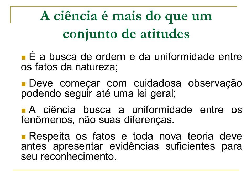 A ciência é mais do que um conjunto de atitudes É a busca de ordem e da uniformidade entre os fatos da natureza; Deve começar com cuidadosa observação