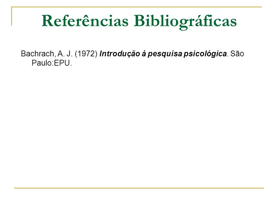 Referências Bibliográficas Bachrach, A. J. (1972) Introdução à pesquisa psicológica. São Paulo:EPU.