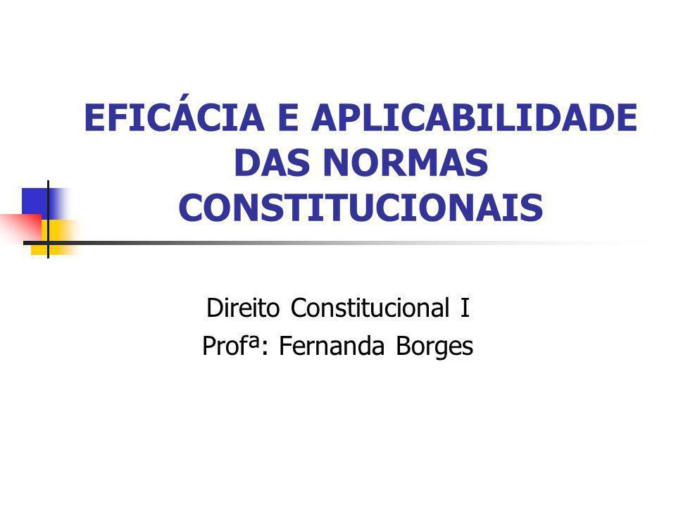 EFICÁCIA E APLICABILIDADE DAS NORMAS CONSTITUCIONAIS Direito Constitucional I Profª: Fernanda Borges