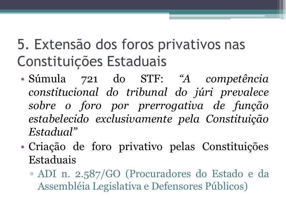 5. Extensão dos foros privativos nas Constituições Estaduais Súmula 721 do STF: A competência constitucional do tribunal do júri prevalece sobre o for