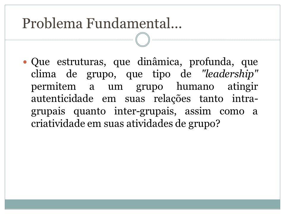 Problema Fundamental... Que estruturas, que dinâmica, profunda, que clima de grupo, que tipo de