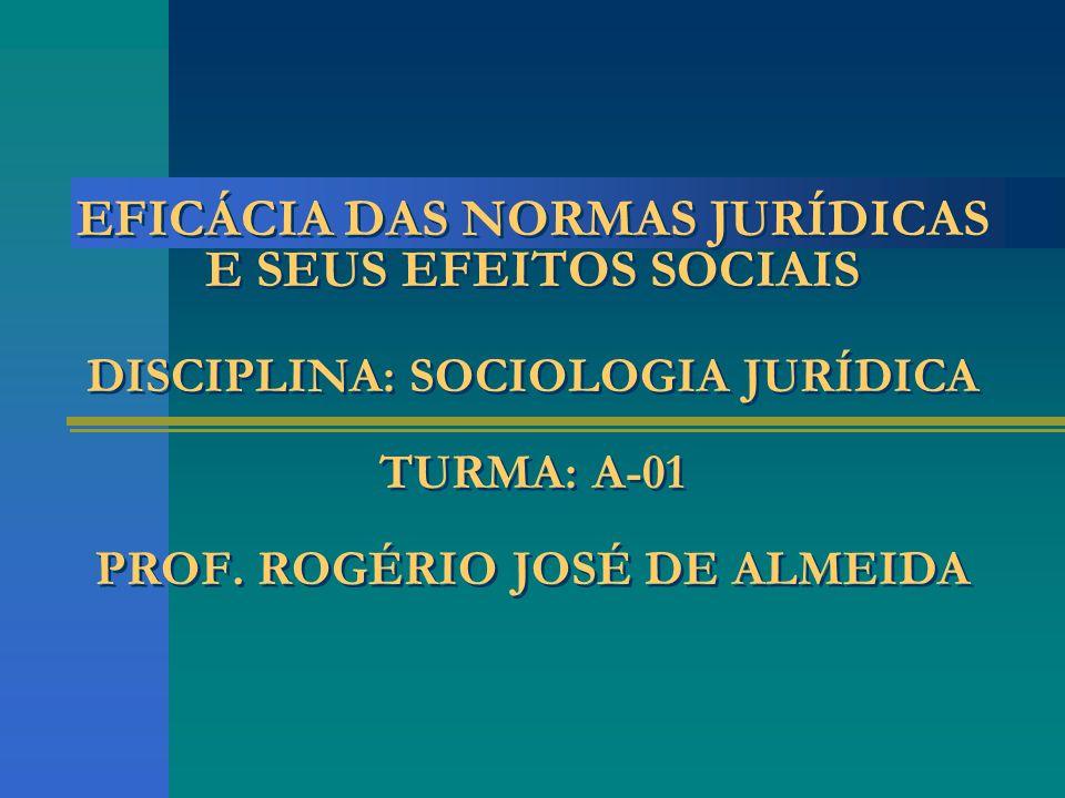 EFICÁCIA DAS NORMAS JURÍDICAS E SEUS EFEITOS SOCIAIS DISCIPLINA: SOCIOLOGIA JURÍDICA TURMA: A-01 PROF. ROGÉRIO JOSÉ DE ALMEIDA