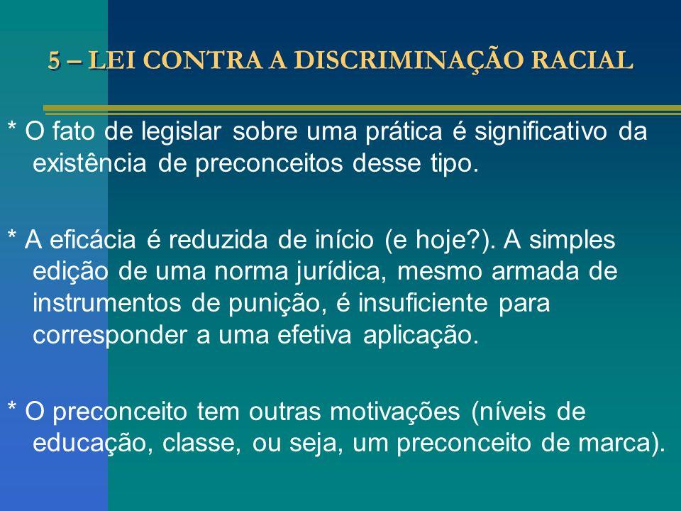 5 – LEI CONTRA A DISCRIMINAÇÃO RACIAL * O fato de legislar sobre uma prática é significativo da existência de preconceitos desse tipo. * A eficácia é