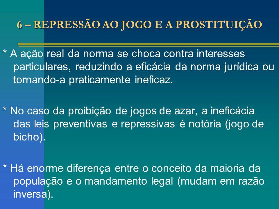 6 – REPRESSÃO AO JOGO E A PROSTITUIÇÃO * A ação real da norma se choca contra interesses particulares, reduzindo a eficácia da norma jurídica ou torna