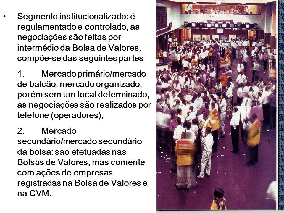 Segmento institucionalizado: é regulamentado e controlado, as negociações são feitas por intermédio da Bolsa de Valores, compõe-se das seguintes parte