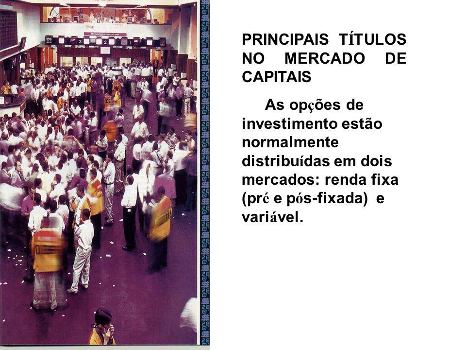 PRINCIPAIS T Í TULOS NO MERCADO DE CAPITAIS As op ç ões de investimento estão normalmente distribu í das em dois mercados: renda fixa (pr é e p ó s-fixada) e vari á vel.