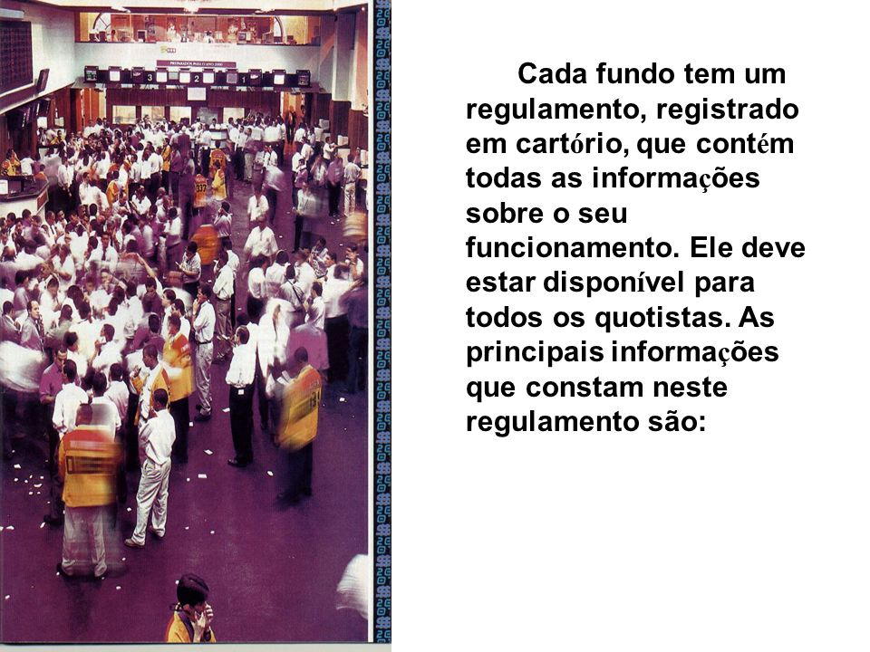 Cada fundo tem um regulamento, registrado em cart ó rio, que cont é m todas as informa ç ões sobre o seu funcionamento.