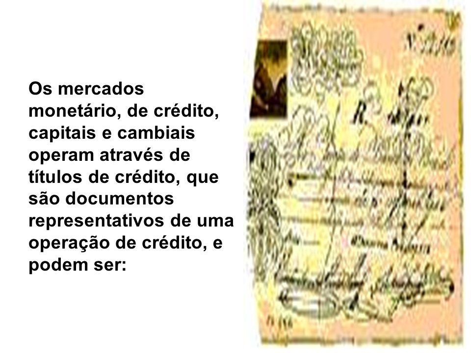 Os mercados monetário, de crédito, capitais e cambiais operam através de títulos de crédito, que são documentos representativos de uma operação de cré