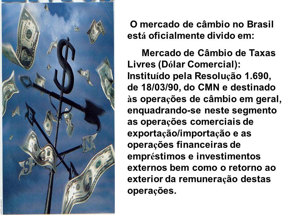 O mercado de câmbio no Brasil est á oficialmente divido em: Mercado de Câmbio de Taxas Livres (D ó lar Comercial): Institu í do pela Resolu ç ão 1.690, de 18/03/90, do CMN e destinado à s opera ç ões de câmbio em geral, enquadrando-se neste segmento as opera ç ões comerciais de exporta ç ão/importa ç ão e as opera ç ões financeiras de empr é stimos e investimentos externos bem como o retorno ao exterior da remunera ç ão destas opera ç ões.