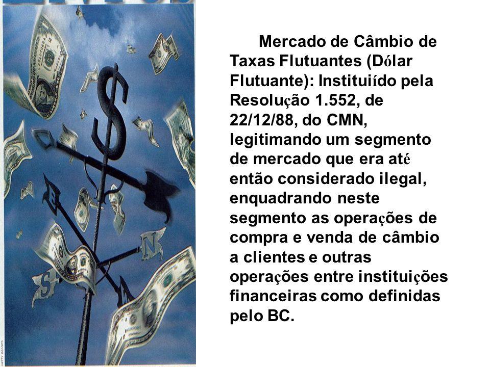 Mercado de Câmbio de Taxas Flutuantes (D ó lar Flutuante): Institui í do pela Resolu ç ão 1.552, de 22/12/88, do CMN, legitimando um segmento de merca