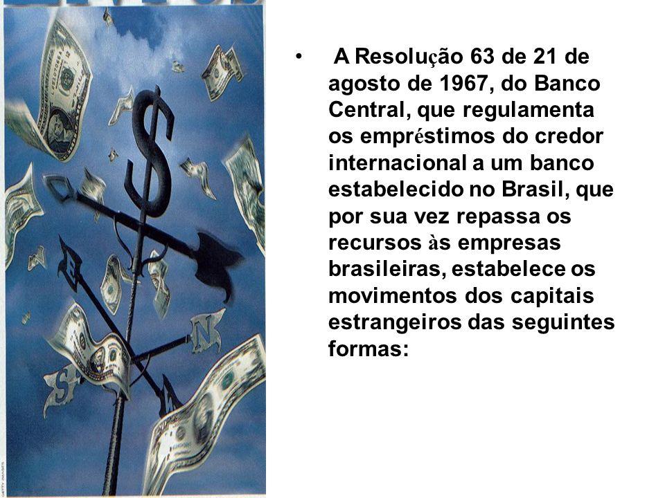 A Resolu ç ão 63 de 21 de agosto de 1967, do Banco Central, que regulamenta os empr é stimos do credor internacional a um banco estabelecido no Brasil, que por sua vez repassa os recursos à s empresas brasileiras, estabelece os movimentos dos capitais estrangeiros das seguintes formas: