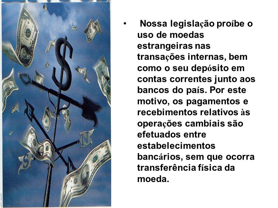 Nossa legisla ç ão pro í be o uso de moedas estrangeiras nas transa ç ões internas, bem como o seu dep ó sito em contas correntes junto aos bancos do