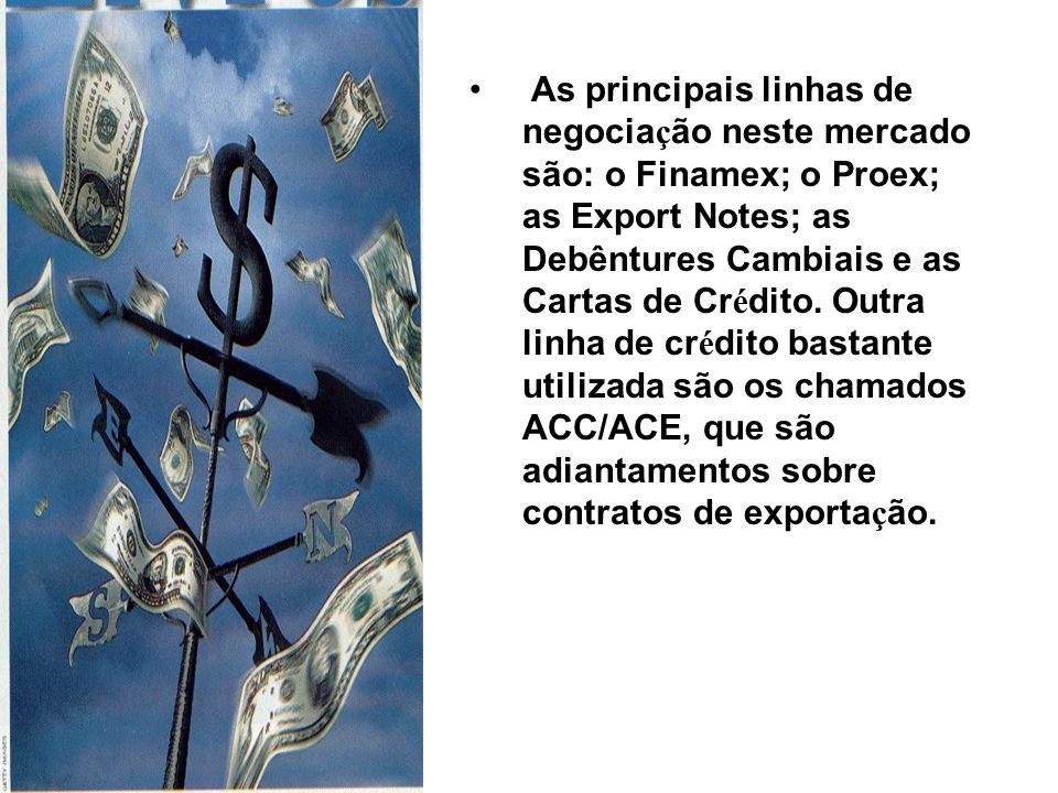 As principais linhas de negocia ç ão neste mercado são: o Finamex; o Proex; as Export Notes; as Debêntures Cambiais e as Cartas de Cr é dito. Outra li