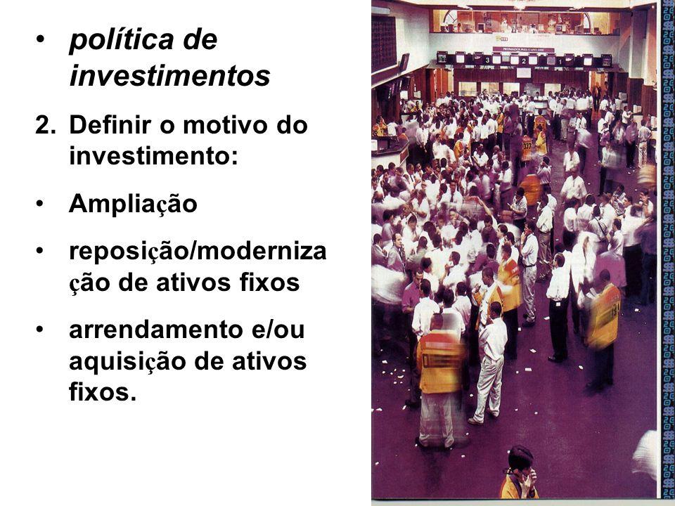 política de investimentos 2.Definir o motivo do investimento: Amplia ç ão reposi ç ão/moderniza ç ão de ativos fixos arrendamento e/ou aquisi ç ão de ativos fixos.