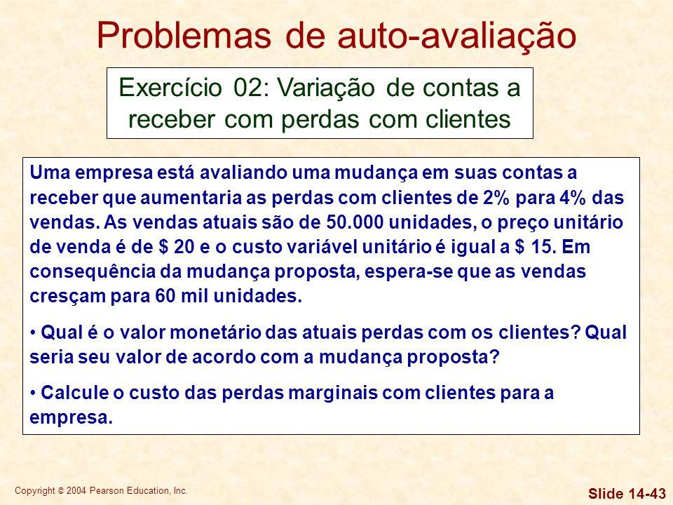 Copyright © 2004 Pearson Education, Inc. Slide 14-42 Problemas de auto-avaliação Exercício 01: Ciclo de conversão de caixa A Hurkin Manufacturing Comp
