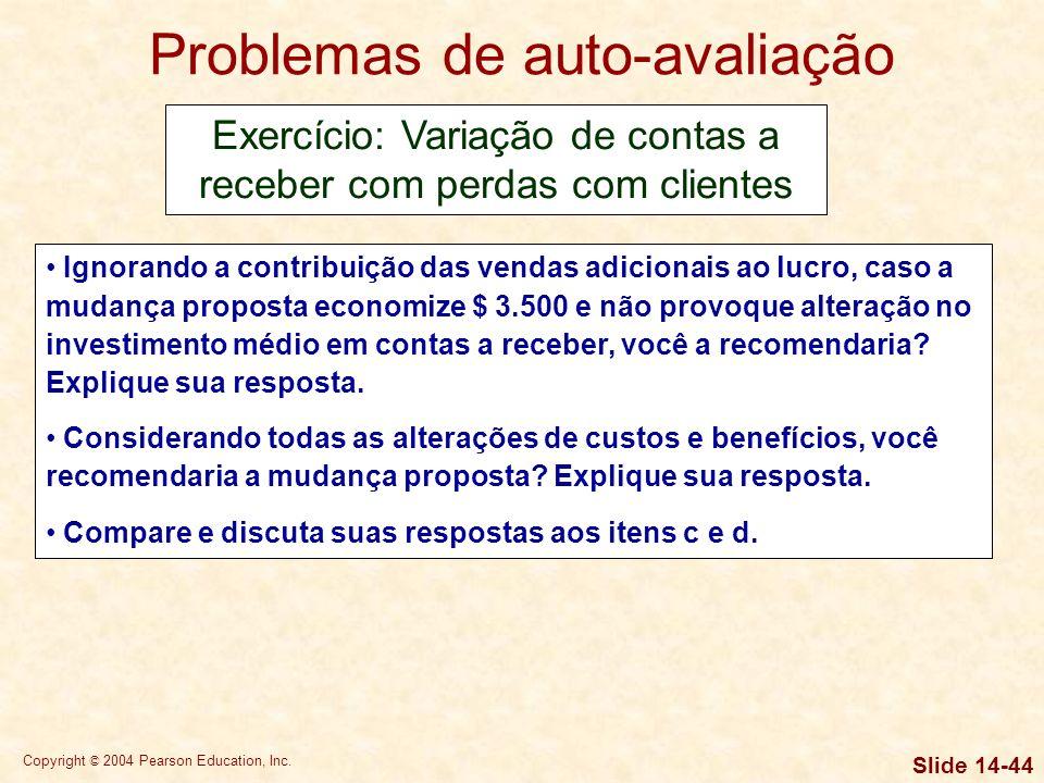 Copyright © 2004 Pearson Education, Inc. Slide 14-43 Problemas de auto-avaliação Exercício 02: Variação de contas a receber com perdas com clientes Um