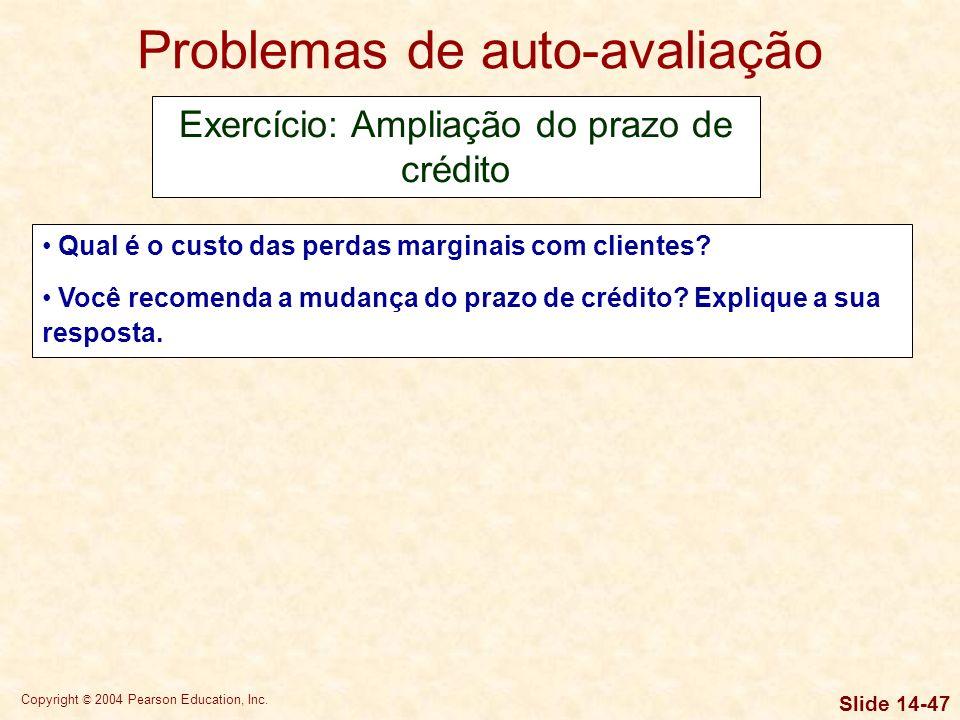 Copyright © 2004 Pearson Education, Inc. Slide 14-46 Problemas de auto-avaliação Exercício 04: Ampliação do prazo de crédito A Parker Tool está pensan