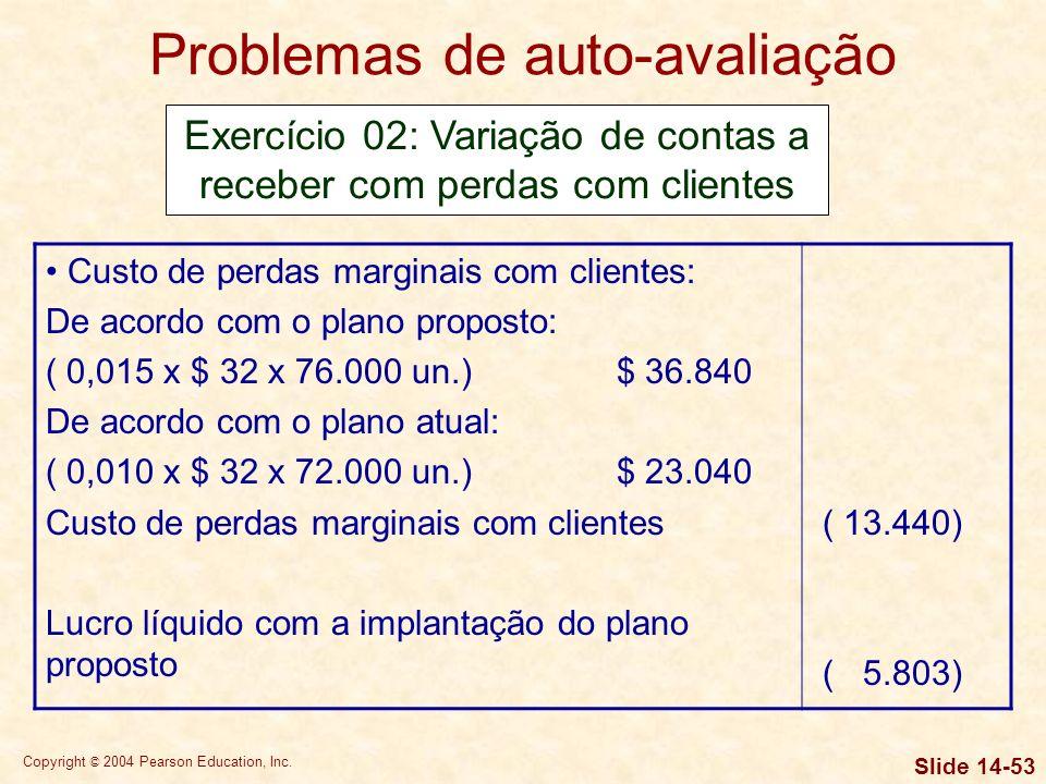 Copyright © 2004 Pearson Education, Inc. Slide 14-52 Problemas de auto-avaliação Exercício 02: Variação de contas a receber com perdas com clientes In