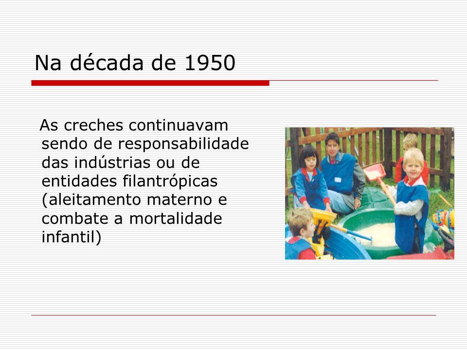 Na década de 1950 As creches continuavam sendo de responsabilidade das indústrias ou de entidades filantrópicas (aleitamento materno e combate a morta