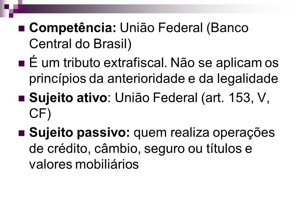 Competência: União Federal (Banco Central do Brasil) É um tributo extrafiscal. Não se aplicam os princípios da anterioridade e da legalidade Sujeito a
