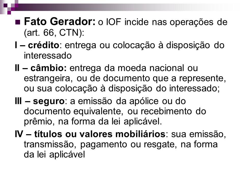 Fato Gerador: o IOF incide nas operações de (art. 66, CTN): I – crédito: entrega ou colocação à disposição do interessado II – câmbio: entrega da moed