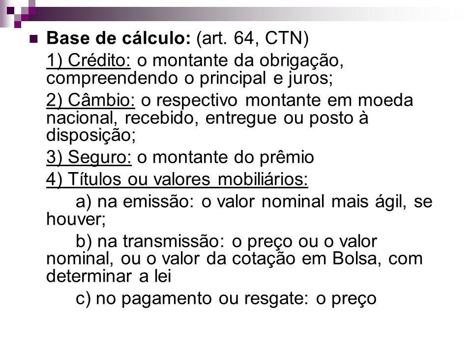 Base de cálculo: (art. 64, CTN) 1) Crédito: o montante da obrigação, compreendendo o principal e juros; 2) Câmbio: o respectivo montante em moeda naci